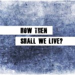 How Than Shall We Live?