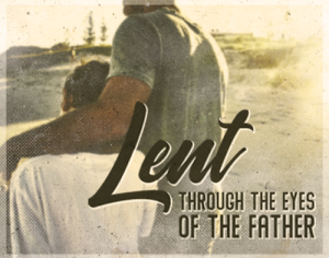 LENT THROUGH THE EYES OF THE FATHER